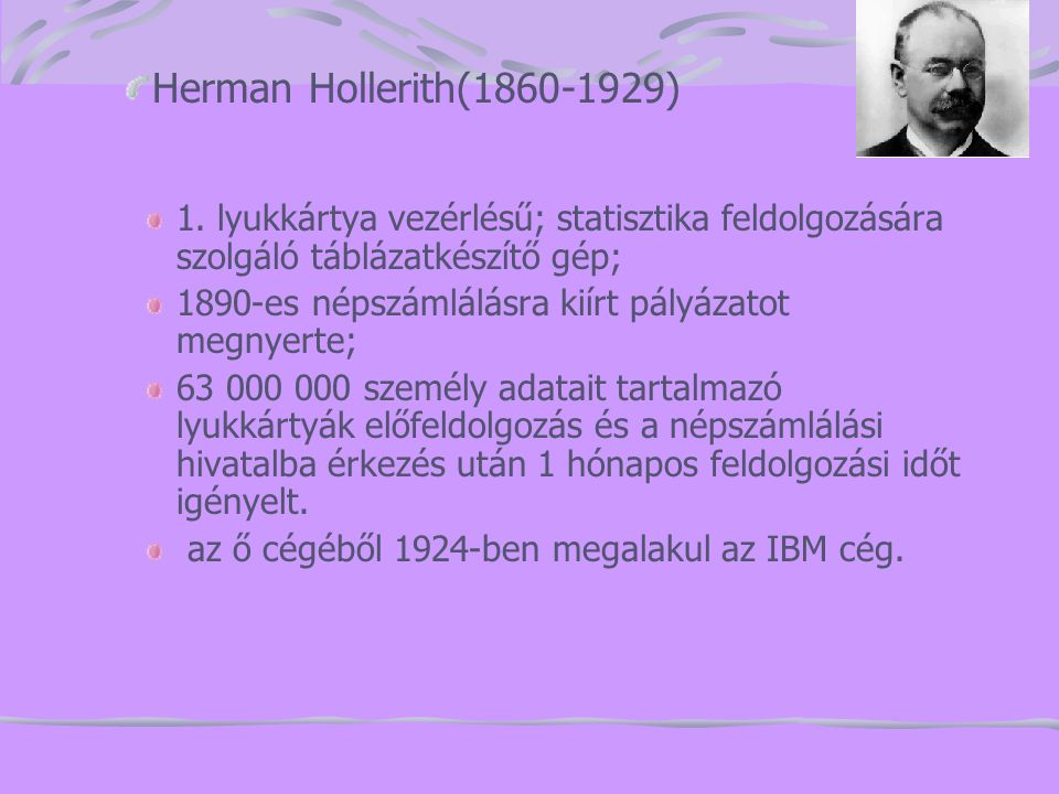 Herman Hollerith(1860-1929) 1. lyukkártya vezérlésű; statisztika feldolgozására szolgáló táblázatkészítő gép;