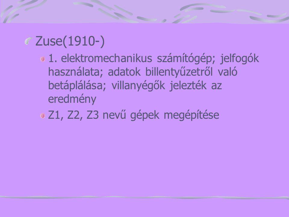 Zuse(1910-) 1. elektromechanikus számítógép; jelfogók használata; adatok billentyűzetről való betáplálása; villanyégők jelezték az eredmény.