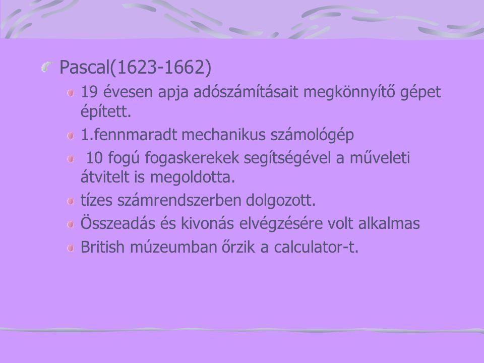 Pascal(1623-1662) 19 évesen apja adószámításait megkönnyítő gépet épített. 1.fennmaradt mechanikus számológép.