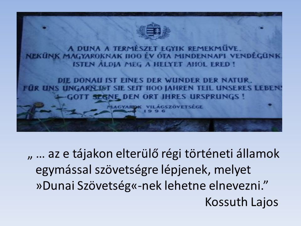 """"""" … az e tájakon elterülő régi történeti államok egymással szövetségre lépjenek, melyet »Dunai Szövetség«-nek lehetne elnevezni. Kossuth Lajos"""
