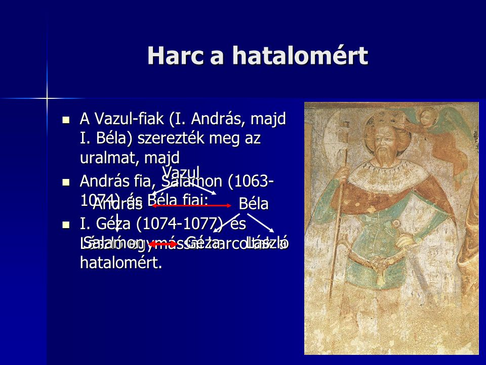 Harc a hatalomért A Vazul-fiak (I. András, majd I. Béla) szerezték meg az uralmat, majd. András fia, Salamon (1063-1074) és Béla fiai: