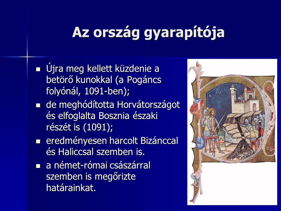 Az ország gyarapítója Újra meg kellett küzdenie a betörő kunokkal (a Pogáncs folyónál, 1091-ben);