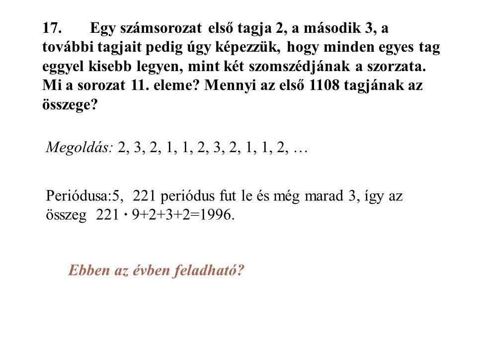 17. Egy számsorozat első tagja 2, a második 3, a további tagjait pedig úgy képezzük, hogy minden egyes tag eggyel kisebb legyen, mint két szomszédjának a szorzata. Mi a sorozat 11. eleme Mennyi az első 1108 tagjának az összege