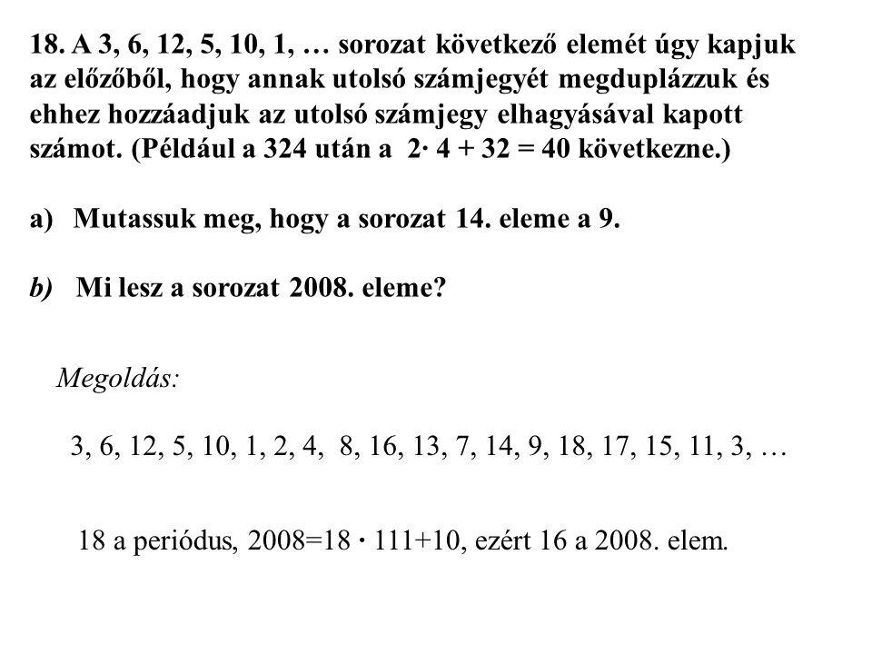 18. A 3, 6, 12, 5, 10, 1, … sorozat következő elemét úgy kapjuk az előzőből, hogy annak utolsó számjegyét megduplázzuk és ehhez hozzáadjuk az utolsó számjegy elhagyásával kapott számot. (Például a 324 után a 2· 4 + 32 = 40 következne.)