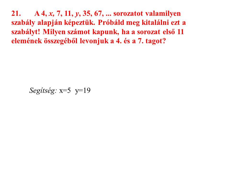 21. A 4, x, 7, 11, y, 35, 67, ... sorozatot valamilyen szabály alapján képeztük. Próbáld meg kitalálni ezt a szabályt! Milyen számot kapunk, ha a sorozat első 11 elemének összegéből levonjuk a 4. és a 7. tagot