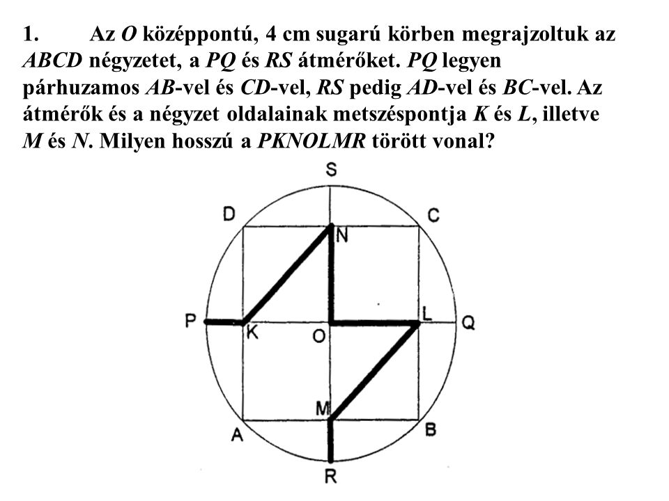 1. Az O középpontú, 4 cm sugarú körben megrajzoltuk az ABCD négyzetet, a PQ és RS átmérőket.