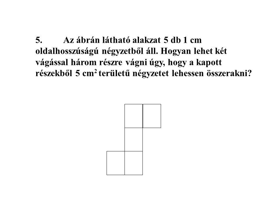 5. Az ábrán látható alakzat 5 db 1 cm oldalhosszúságú négyzetből áll