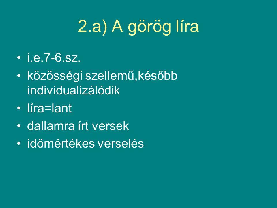 2.a) A görög líra i.e.7-6.sz. közösségi szellemű,később individualizálódik. líra=lant. dallamra írt versek.