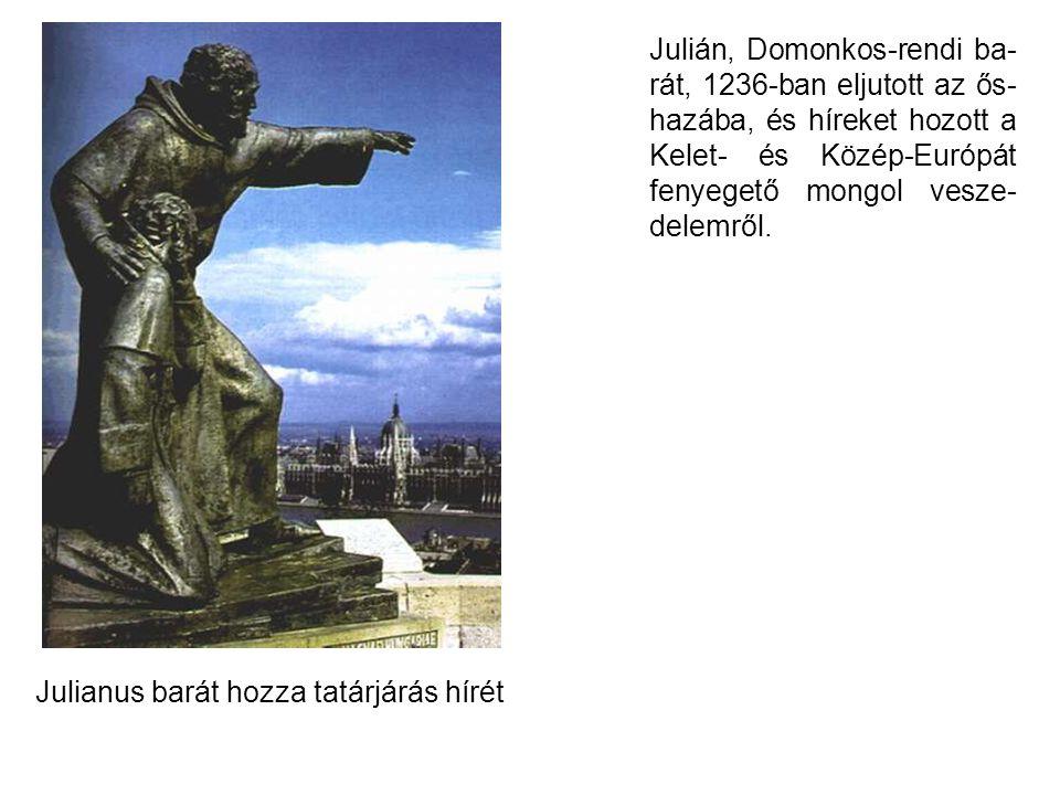Julián, Domonkos-rendi ba-rát, 1236-ban eljutott az ős-hazába, és híreket hozott a Kelet- és Közép-Európát fenyegető mongol vesze-delemről.
