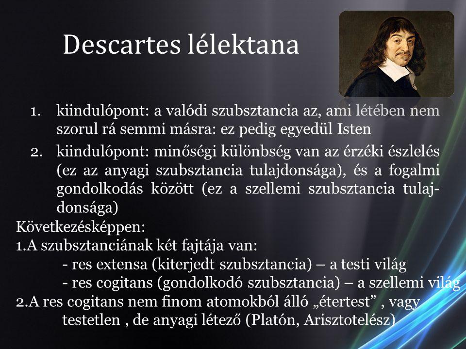 Descartes lélektana kiindulópont: a valódi szubsztancia az, ami létében nem szorul rá semmi másra: ez pedig egyedül Isten.