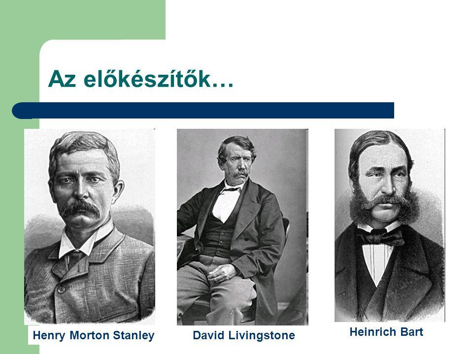 Az előkészítők… Heinrich Bart Henry Morton Stanley David Livingstone