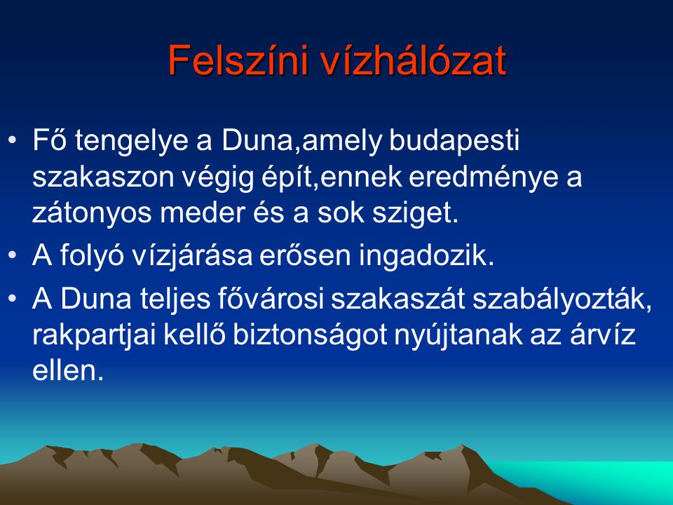 Felszíni vízhálózat Fő tengelye a Duna,amely budapesti szakaszon végig épít,ennek eredménye a zátonyos meder és a sok sziget.