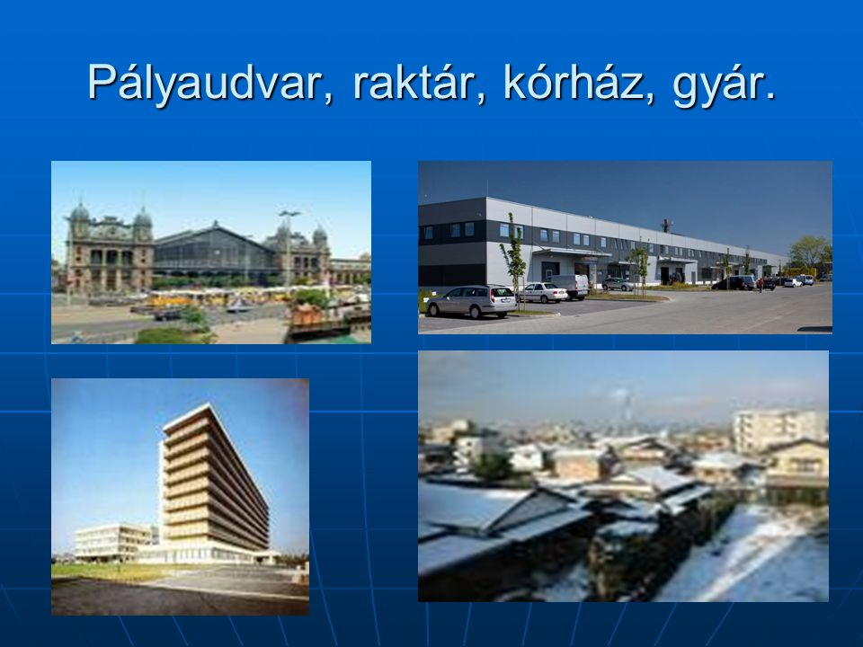 Pályaudvar, raktár, kórház, gyár.