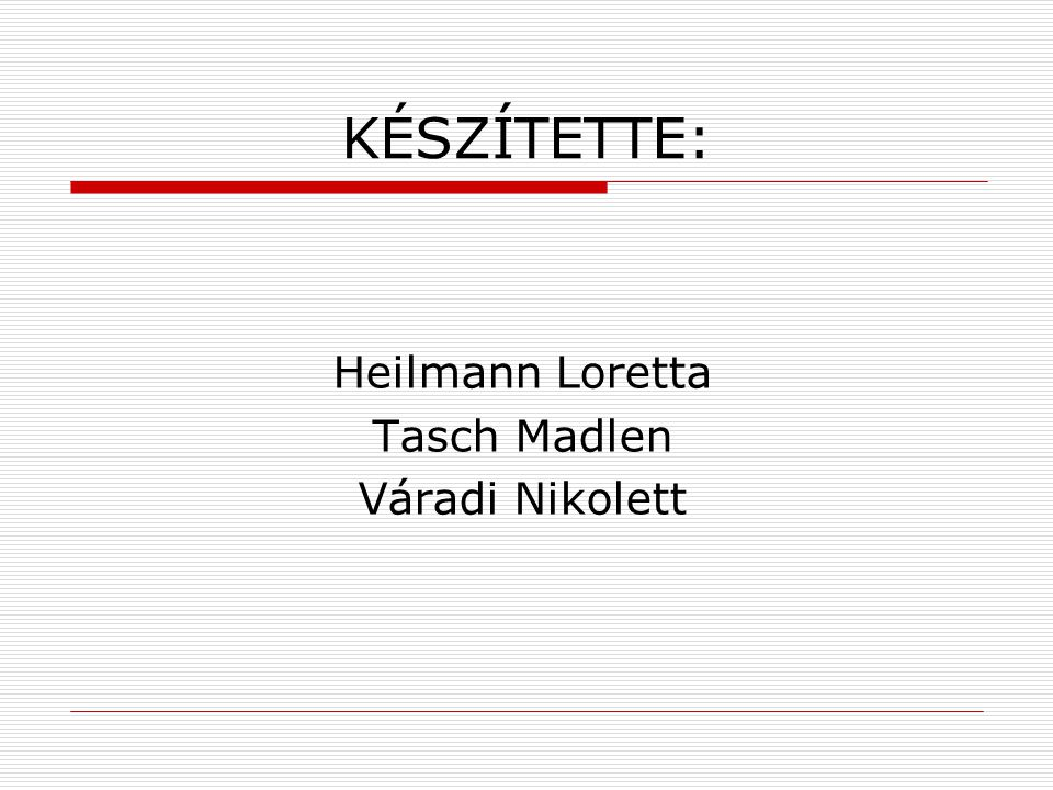 KÉSZÍTETTE: Heilmann Loretta Tasch Madlen Váradi Nikolett