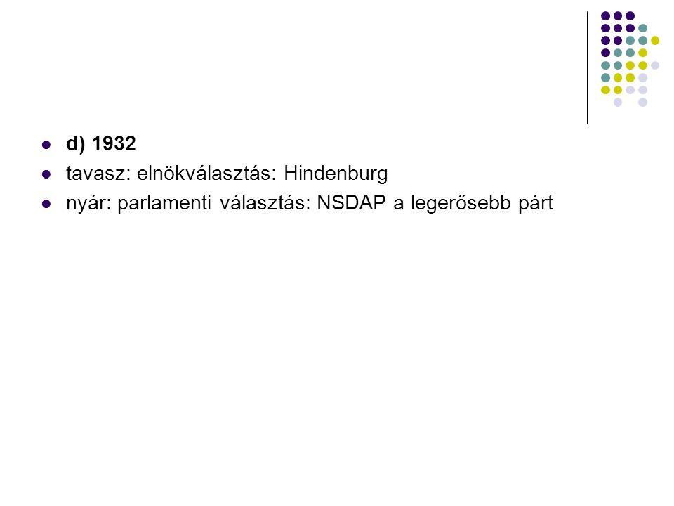 d) 1932 tavasz: elnökválasztás: Hindenburg nyár: parlamenti választás: NSDAP a legerősebb párt