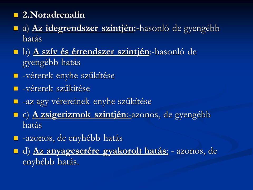2.Noradrenalin a) Az idegrendszer szintjén:-hasonló de gyengébb hatás. b) A szív és érrendszer szintjén:-hasonló de gyengébb hatás.