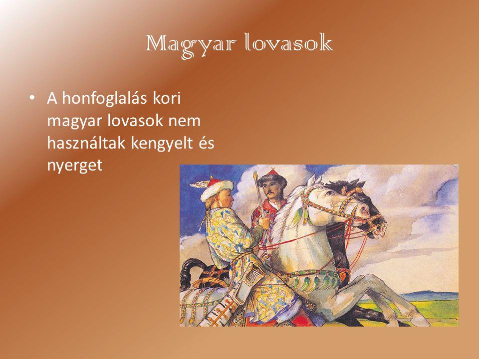 Magyar lovasok A honfoglalás kori magyar lovasok nem használtak kengyelt és nyerget
