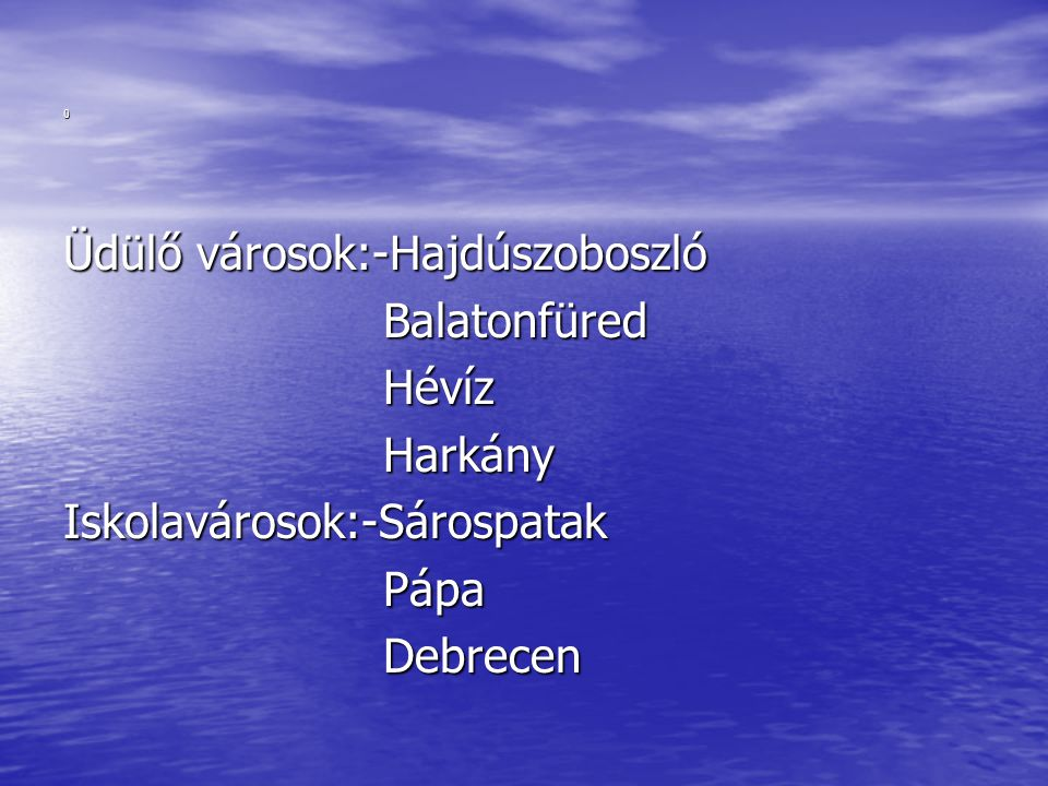 Üdülő városok:-Hajdúszoboszló Balatonfüred Hévíz Harkány Iskolavárosok:-Sárospatak Pápa Debrecen