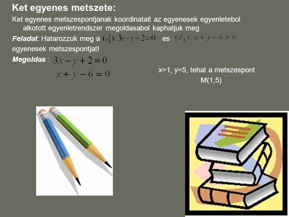 Ket egyenes metszete: Ket egyenes metszespontjanak koordinatait az egyenesek egyenletebol alkotott egyenletrendszer megoldasabol kaphatjuk meg.