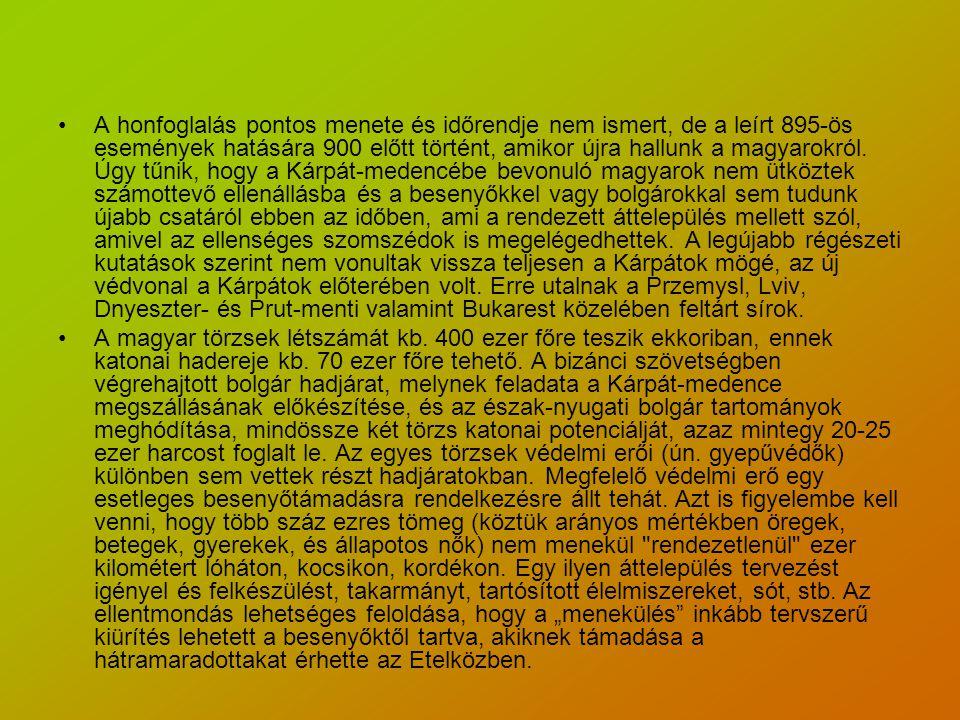 A honfoglalás pontos menete és időrendje nem ismert, de a leírt 895-ös események hatására 900 előtt történt, amikor újra hallunk a magyarokról. Úgy tűnik, hogy a Kárpát-medencébe bevonuló magyarok nem ütköztek számottevő ellenállásba és a besenyőkkel vagy bolgárokkal sem tudunk újabb csatáról ebben az időben, ami a rendezett áttelepülés mellett szól, amivel az ellenséges szomszédok is megelégedhettek. A legújabb régészeti kutatások szerint nem vonultak vissza teljesen a Kárpátok mögé, az új védvonal a Kárpátok előterében volt. Erre utalnak a Przemysl, Lviv, Dnyeszter- és Prut-menti valamint Bukarest közelében feltárt sírok.