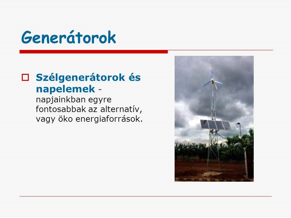 Generátorok Szélgenerátorok és napelemek - napjainkban egyre fontosabbak az alternatív, vagy öko energiaforrások.