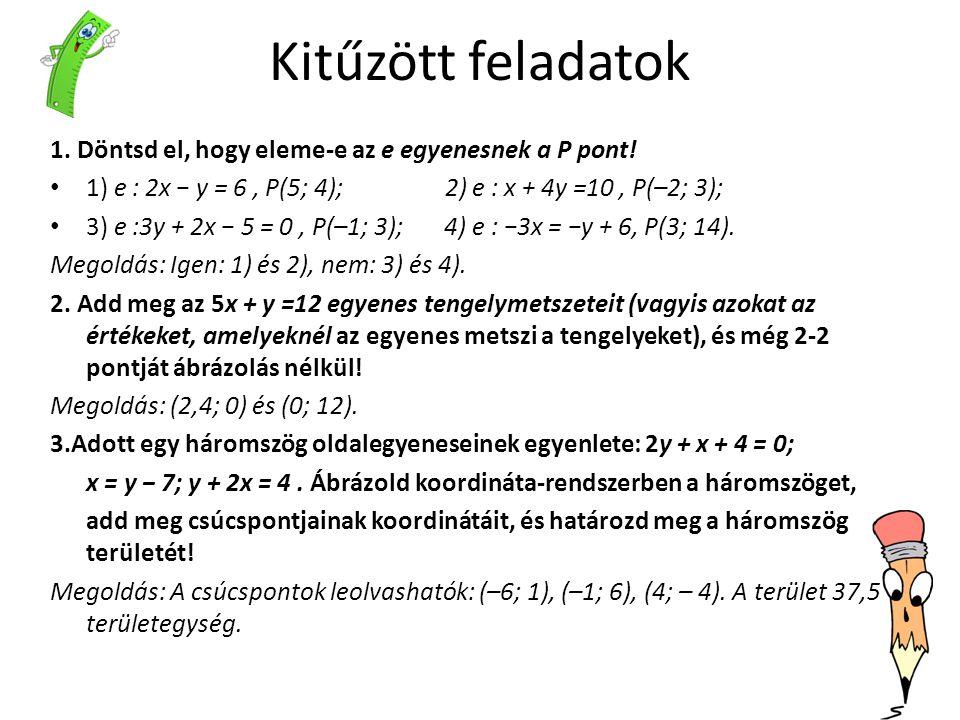 Kitűzött feladatok 1. Döntsd el, hogy eleme-e az e egyenesnek a P pont! 1) e : 2x − y = 6 , P(5; 4); 2) e : x + 4y =10 , P(–2; 3);