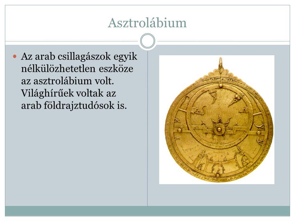 Asztrolábium Az arab csillagászok egyik nélkülözhetetlen eszköze az asztrolábium volt.