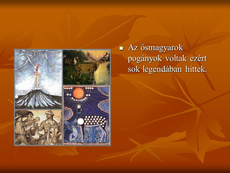 Az ősmagyarok pogányok voltak ezért sok legendában hittek.