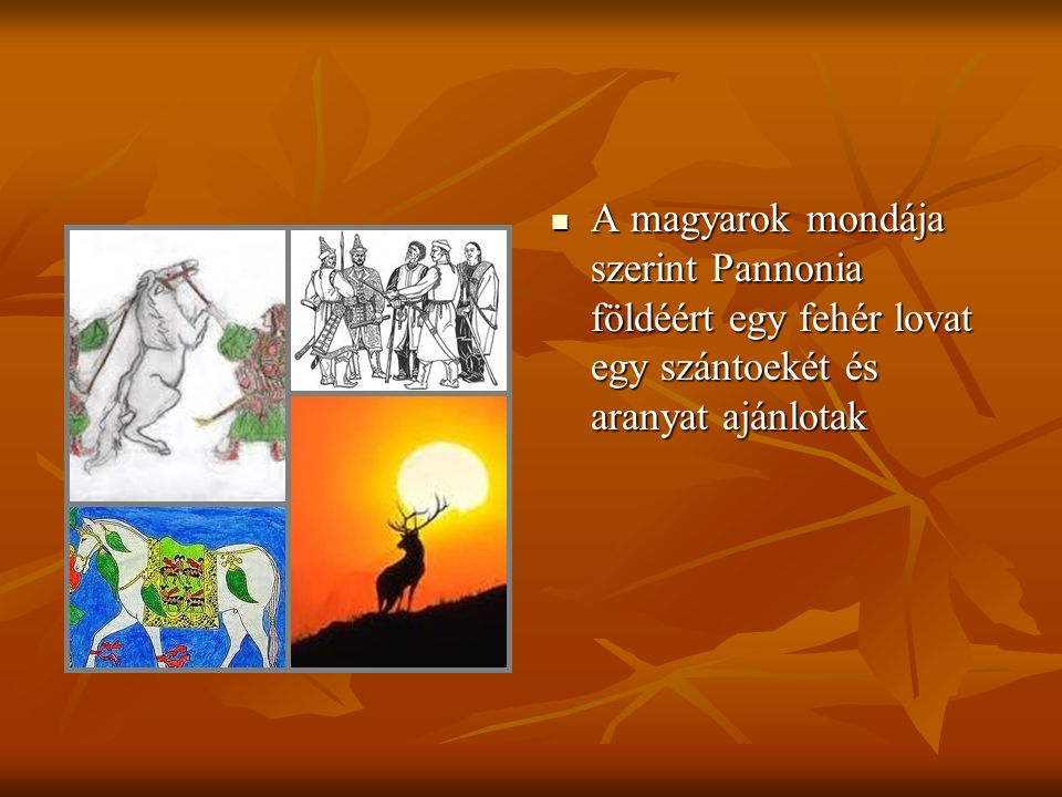 A magyarok mondája szerint Pannonia földéért egy fehér lovat egy szántoekét és aranyat ajánlotak