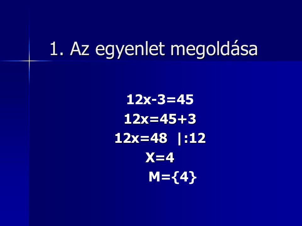 1. Az egyenlet megoldása 12x-3=45 12x=45+3 12x=48 |:12 X=4 M={4}