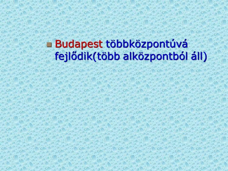 Budapest többközpontúvá fejlődik(több alközpontból áll)