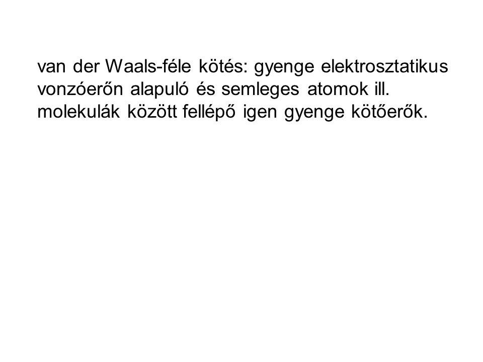 van der Waals-féle kötés: gyenge elektrosztatikus vonzóerőn alapuló és semleges atomok ill.