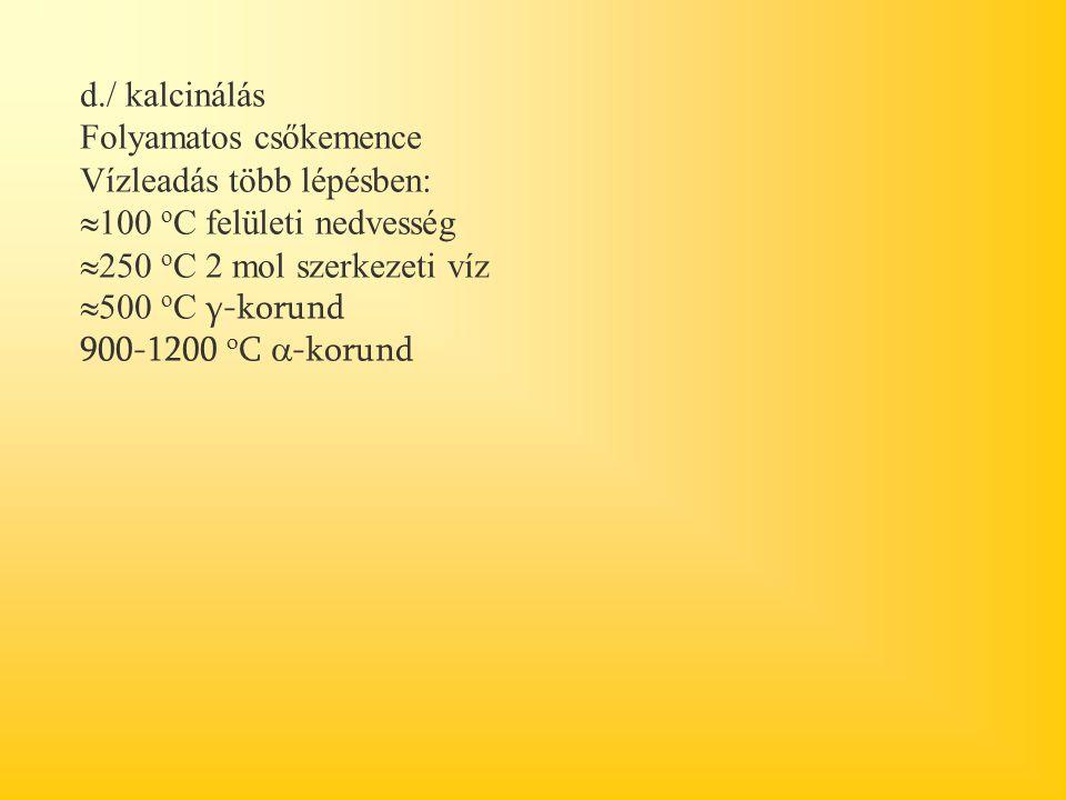d./ kalcinálás Folyamatos csőkemence. Vízleadás több lépésben: 100 oC felületi nedvesség. 250 oC 2 mol szerkezeti víz.