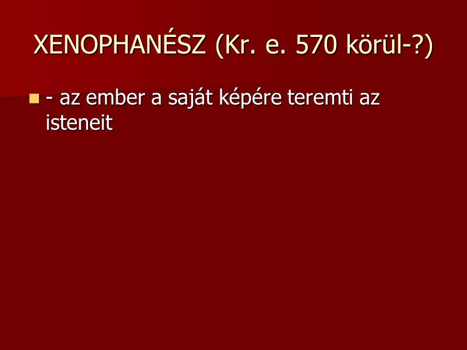 XENOPHANÉSZ (Kr. e. 570 körül- )