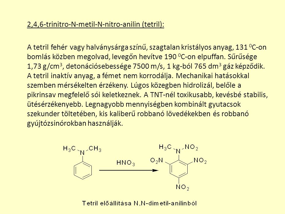 2,4,6-trinitro-N-metil-N-nitro-anilin (tetril): A tetril fehér vagy halványsárga színű, szagtalan kristályos anyag, 131 0C-on bomlás közben megolvad, levegőn hevítve 190 0C-on elpuffan.