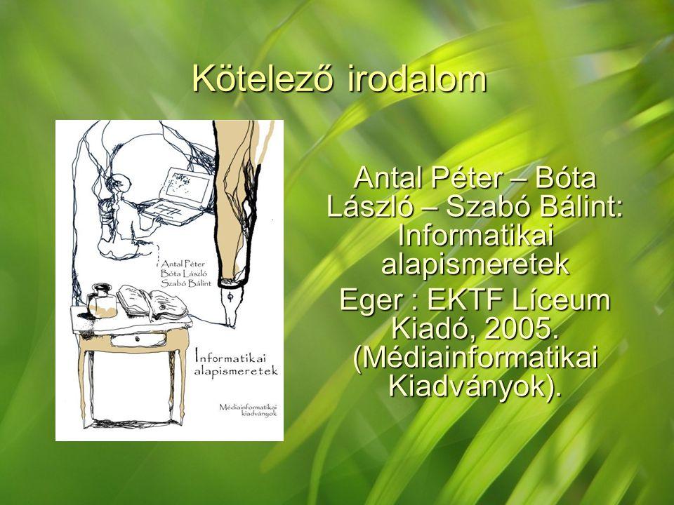 Kötelező irodalom Antal Péter – Bóta László – Szabó Bálint: Informatikai alapismeretek.