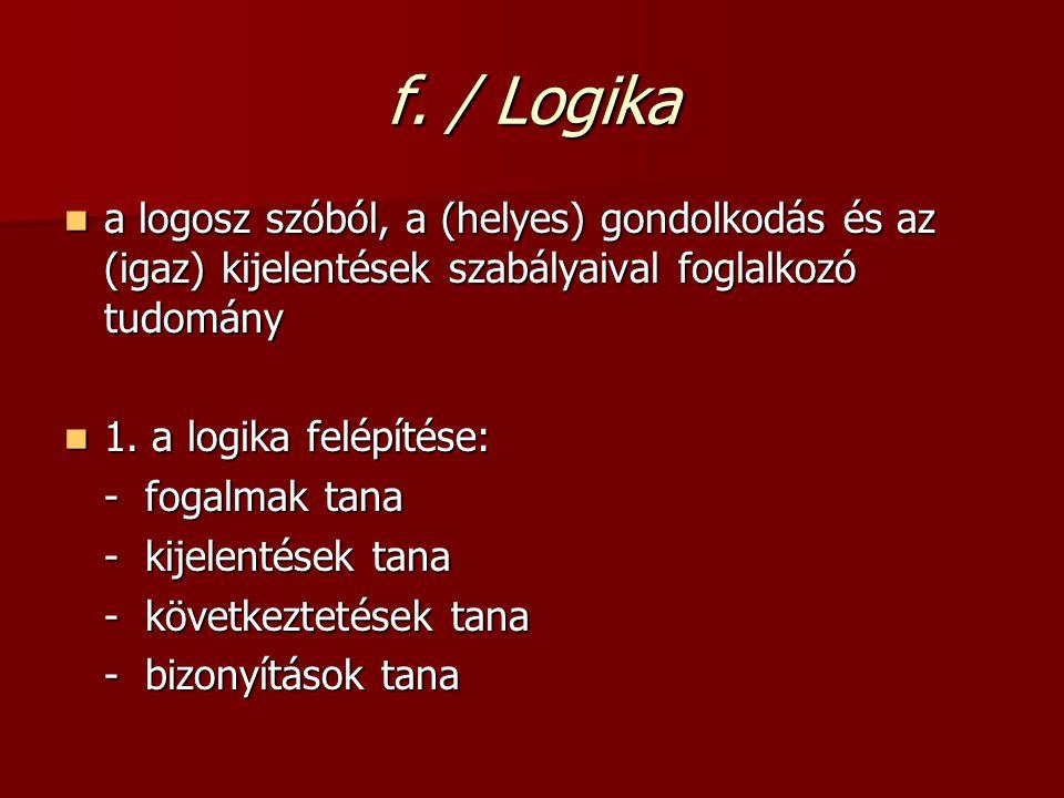 f. / Logika a logosz szóból, a (helyes) gondolkodás és az (igaz) kijelentések szabályaival foglalkozó tudomány.