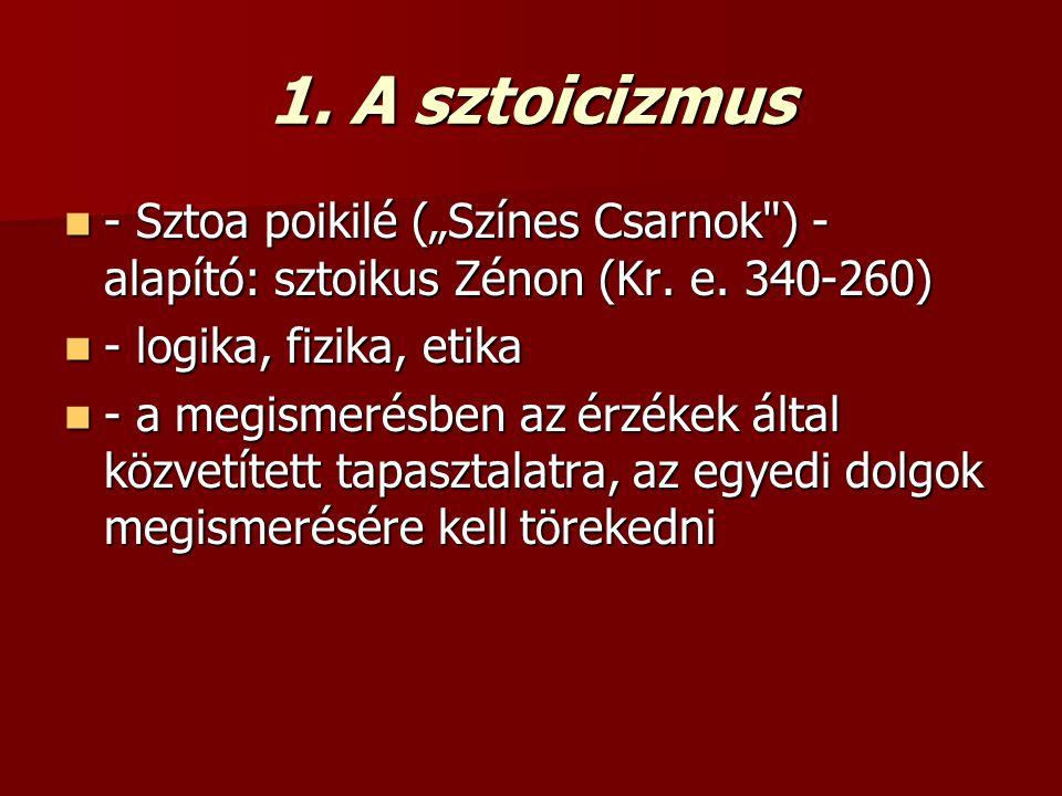 """1. A sztoicizmus - Sztoa poikilé (""""Színes Csarnok ) - alapító: sztoikus Zénon (Kr. e. 340-260) - logika, fizika, etika."""