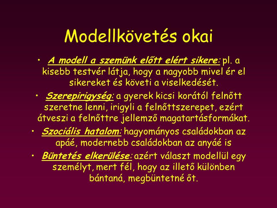 Modellkövetés okai A modell a szemünk előtt elért sikere: pl. a kisebb testvér látja, hogy a nagyobb mivel ér el sikereket és követi a viselkedését.