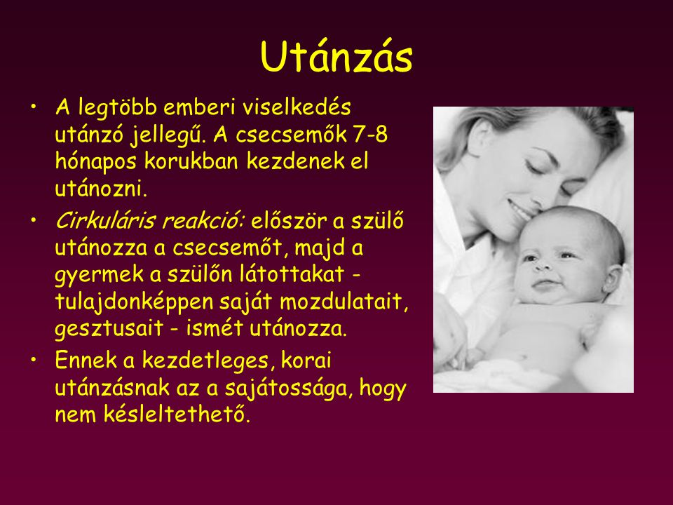 Utánzás A legtöbb emberi viselkedés utánzó jellegű. A csecsemők 7-8 hónapos korukban kezdenek el utánozni.