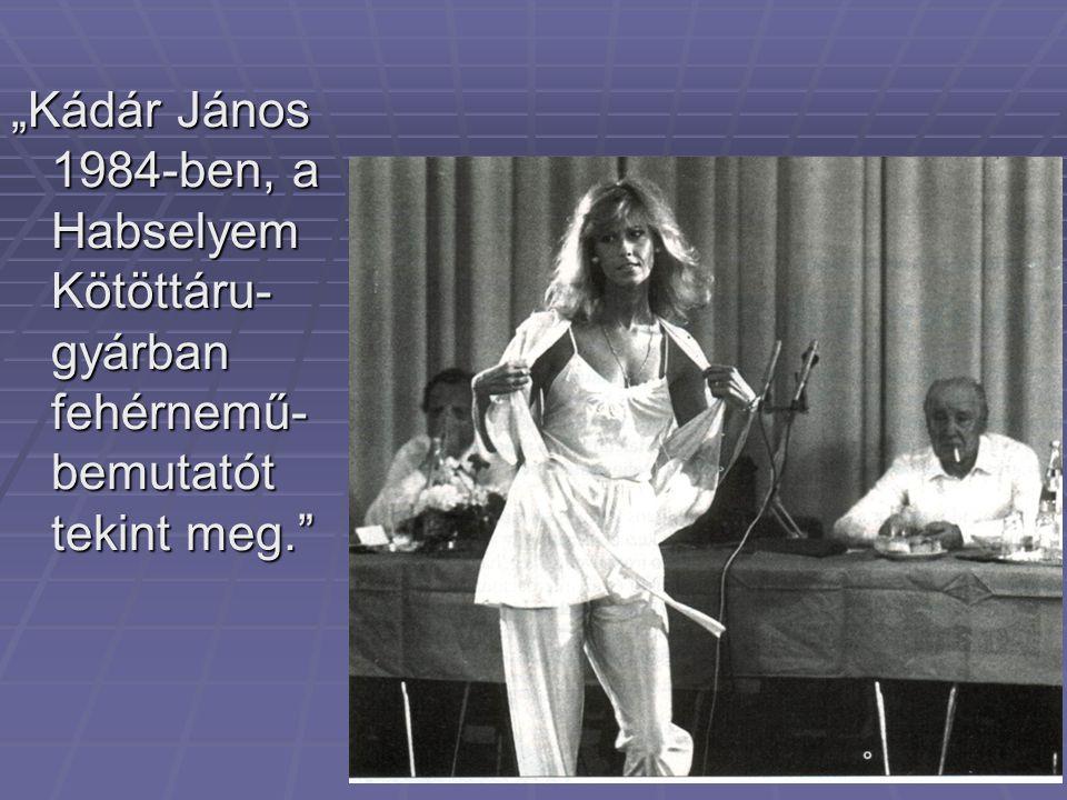 """""""Kádár János 1984-ben, a Habselyem Kötöttáru-gyárban fehérnemű-bemutatót tekint meg."""