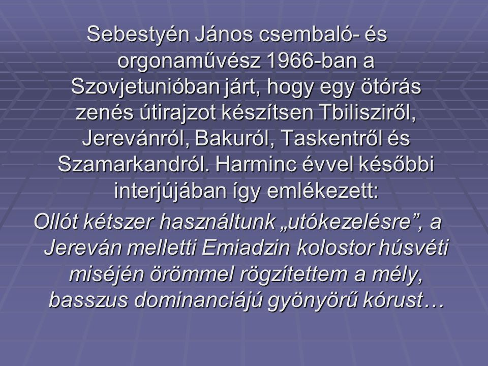 Sebestyén János csembaló- és orgonaművész 1966-ban a Szovjetunióban járt, hogy egy ötórás zenés útirajzot készítsen Tbilisziről, Jerevánról, Bakuról, Taskentről és Szamarkandról. Harminc évvel későbbi interjújában így emlékezett: