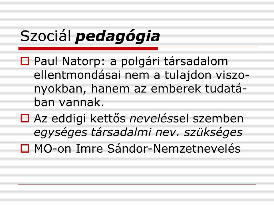 Szociál pedagógia Paul Natorp: a polgári társadalom ellentmondásai nem a tulajdon viszo-nyokban, hanem az emberek tudatá-ban vannak.
