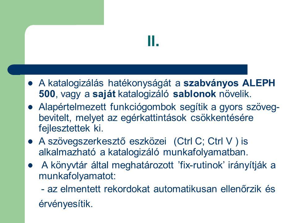 II. A katalogizálás hatékonyságát a szabványos ALEPH 500, vagy a saját katalogizáló sablonok növelik.