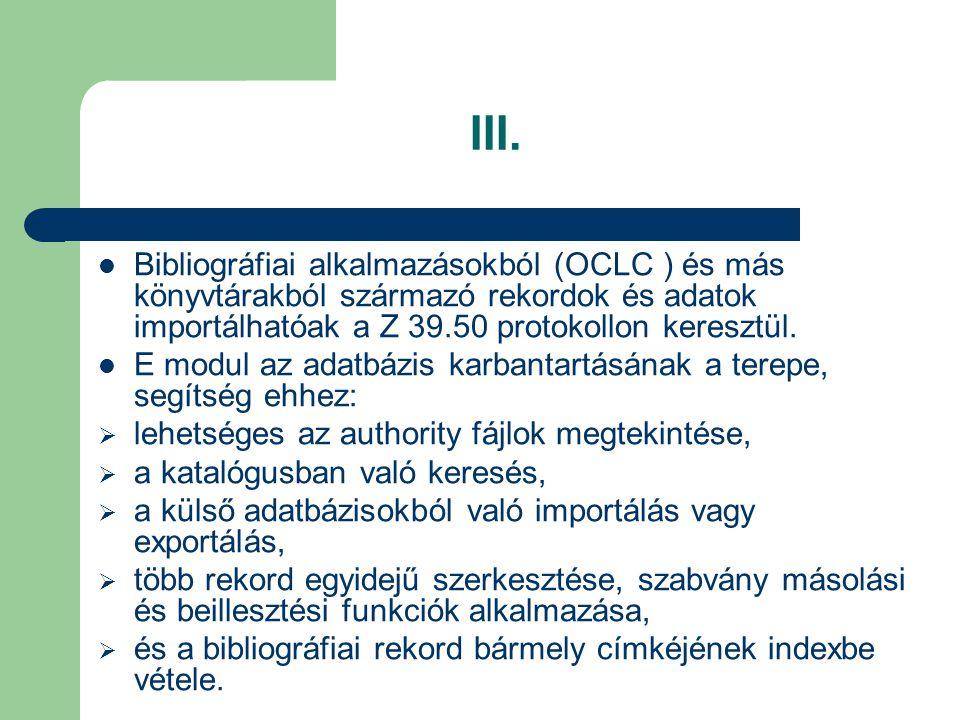 III. Bibliográfiai alkalmazásokból (OCLC ) és más könyvtárakból származó rekordok és adatok importálhatóak a Z 39.50 protokollon keresztül.