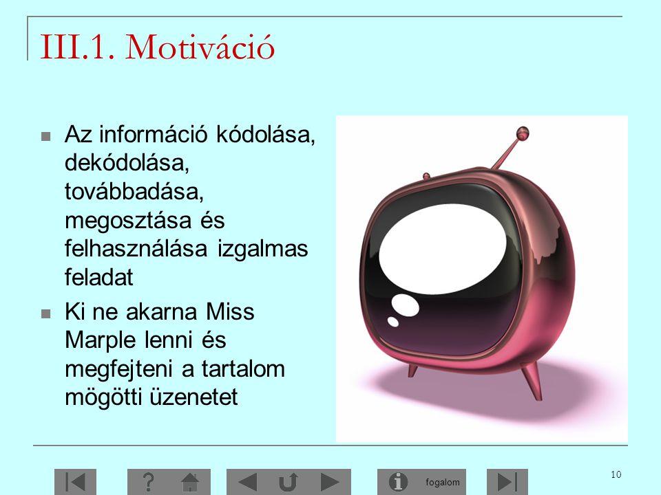 III.1. Motiváció Az információ kódolása, dekódolása, továbbadása, megosztása és felhasználása izgalmas feladat.