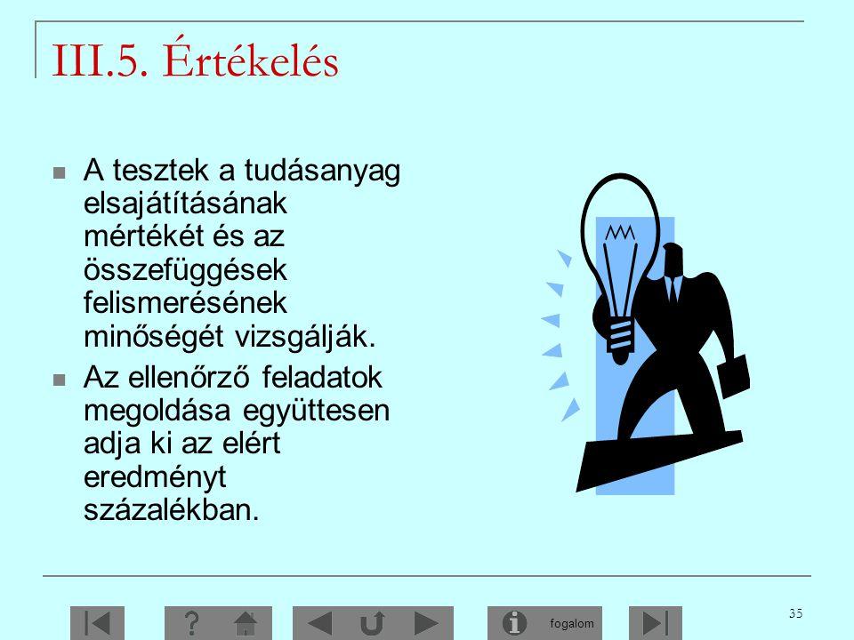 III.5. Értékelés A tesztek a tudásanyag elsajátításának mértékét és az összefüggések felismerésének minőségét vizsgálják.