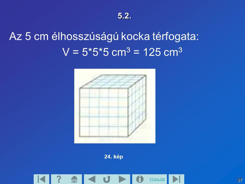 Az 5 cm élhosszúságú kocka térfogata: V = 5*5*5 cm3 = 125 cm3
