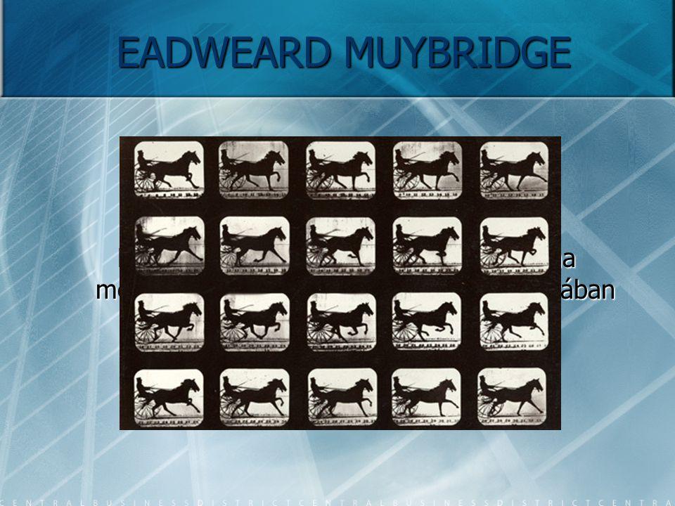 EADWEARD MUYBRIDGE Ekkor történt, hogy a probléma megoldása érdekében Muybridge agyában zseniális terv született.