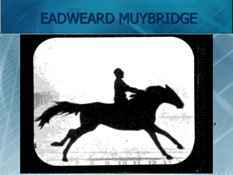 EADWEARD MUYBRIDGE Ez volt a világ első mozgóképe.
